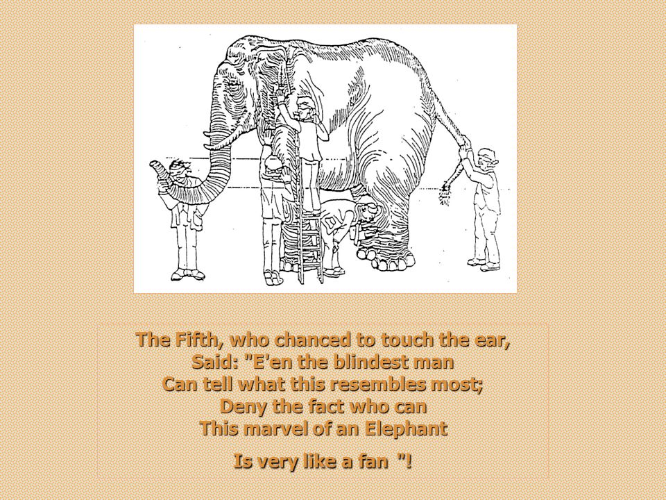 The Fifth, who chanced to touch the ear, Said: E en the blindest man Can tell what this resembles most; Deny the fact who can This marvel of an Elephant Is very like a fan!