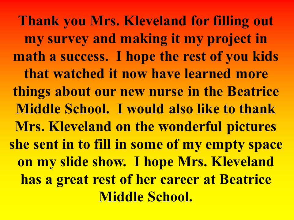 Thank you Mrs. Kleveland for filling out my survey and making it my project in math a success. I hope the rest of you kids that watched it now have le