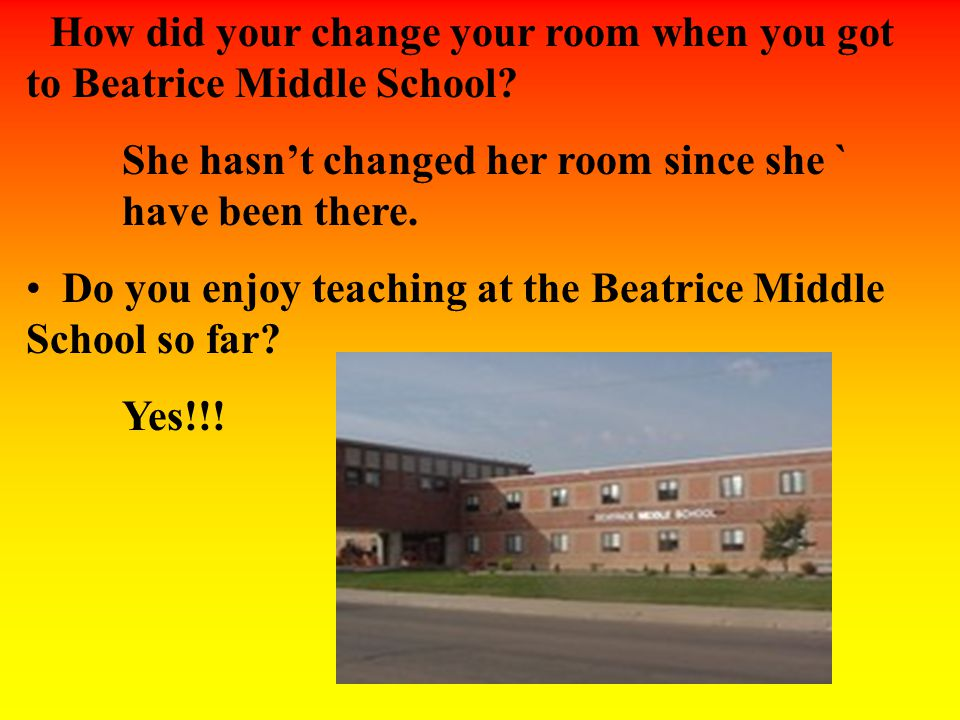 How did your change your room when you got to Beatrice Middle School? She hasn't changed her room since she ` have been there. Do you enjoy teaching a