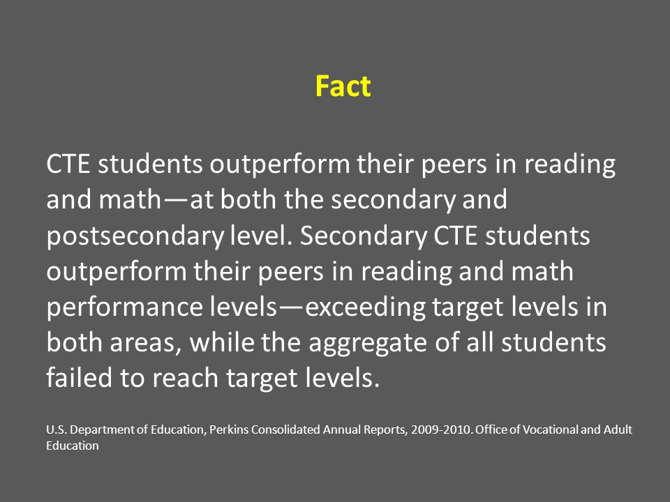Fact CTE students outperform their peers in reading and math—at both the secondary and postsecondary level. Secondary CTE students outperform their pe