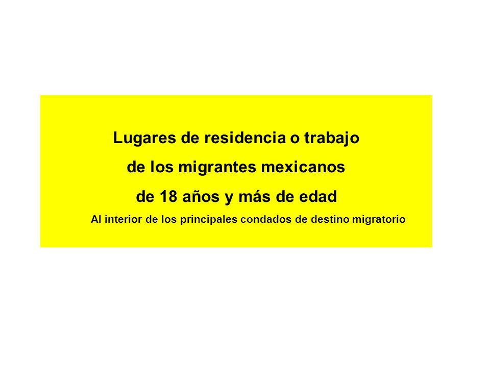 Lugares de residencia o trabajo de los migrantes mexicanos de 18 años y más de edad Al interior de los principales condados de destino migratorio