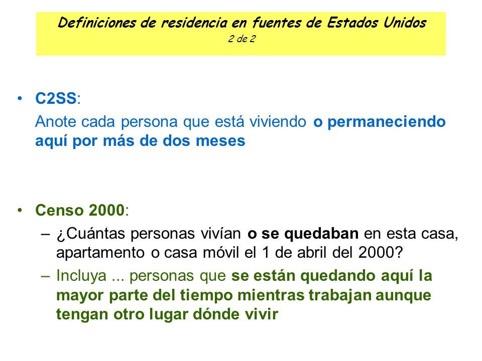 Definiciones de residencia en fuentes de Estados Unidos 2 de 2 C2SS: Anote cada persona que está viviendo o permaneciendo aquí por más de dos meses Censo 2000: –¿Cuántas personas vivían o se quedaban en esta casa, apartamento o casa móvil el 1 de abril del 2000.