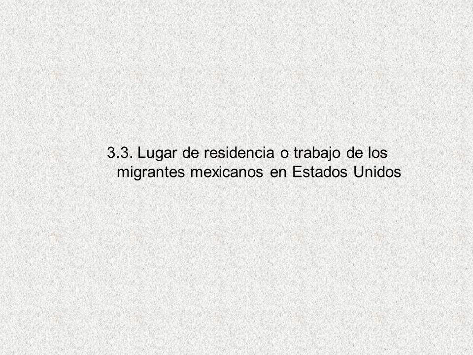 3.3. Lugar de residencia o trabajo de los migrantes mexicanos en Estados Unidos