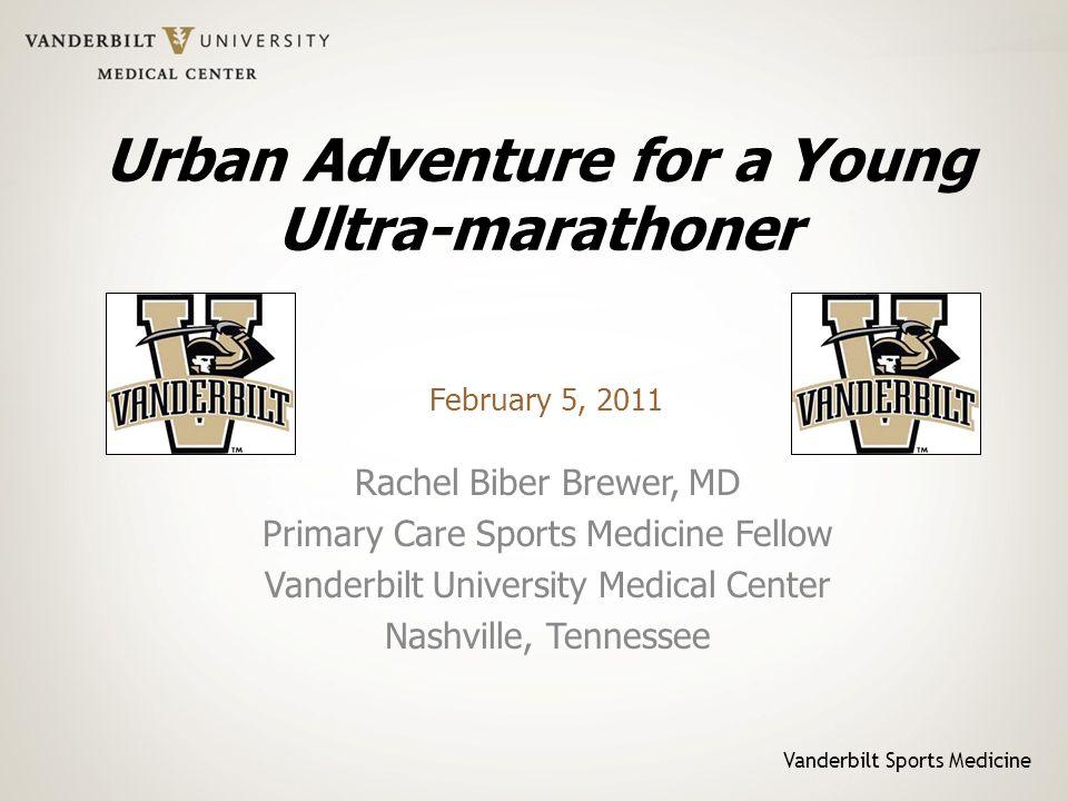 Vanderbilt Sports Medicine Urban Adventure for a Young Ultra-marathoner Rachel Biber Brewer, MD Primary Care Sports Medicine Fellow Vanderbilt Univers