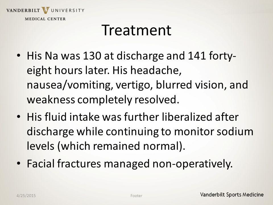 Vanderbilt Sports Medicine Treatment His Na was 130 at discharge and 141 forty- eight hours later. His headache, nausea/vomiting, vertigo, blurred vis