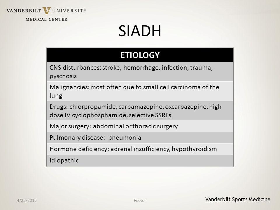 Vanderbilt Sports Medicine SIADH 4/25/2015Footer ETIOLOGY CNS disturbances: stroke, hemorrhage, infection, trauma, pyschosis Malignancies: most often