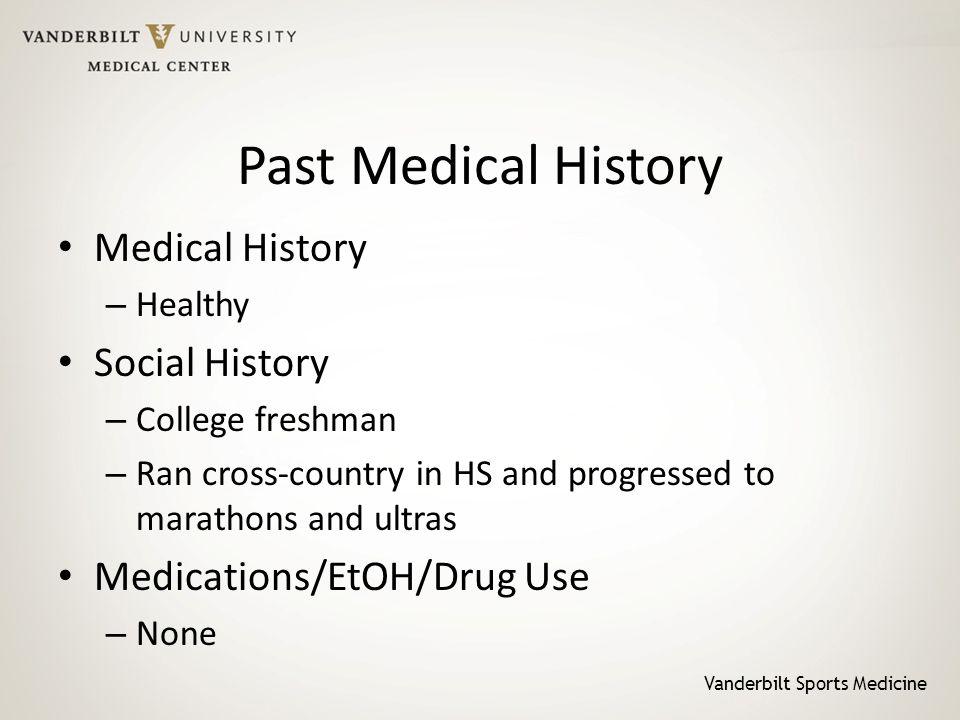 Vanderbilt Sports Medicine Past Medical History Medical History – Healthy Social History – College freshman – Ran cross-country in HS and progressed t