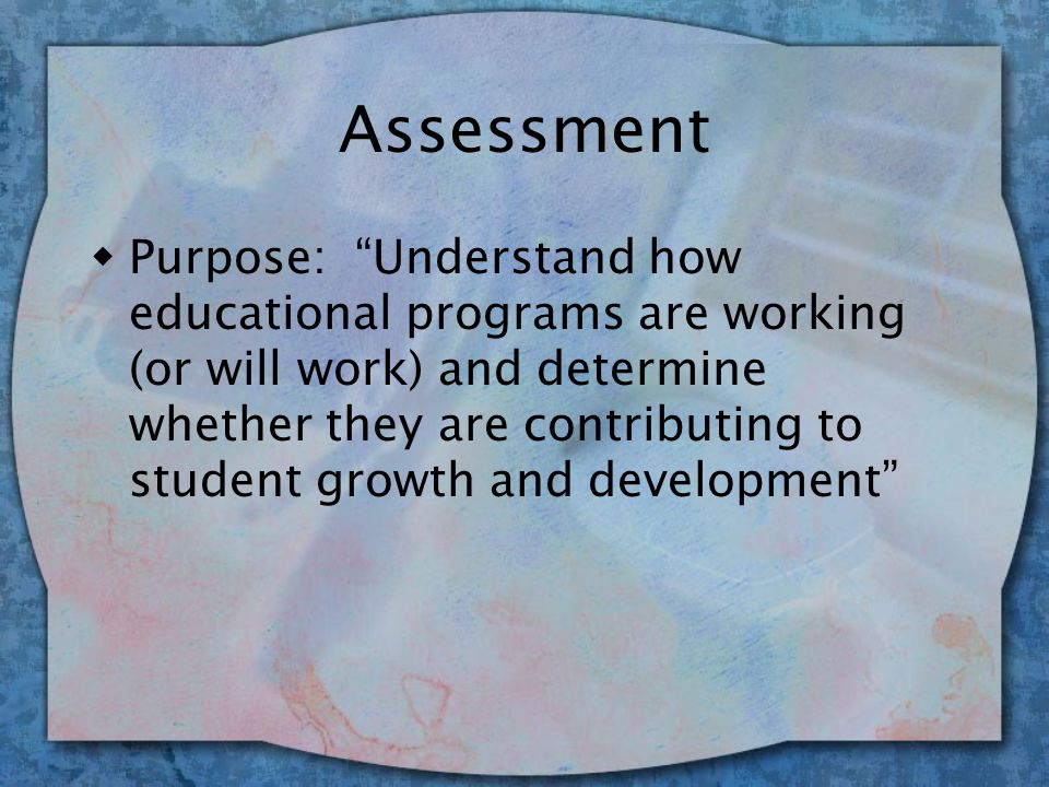 Assessment Astin: 3 Parts to Assessing Student Learning 1) Beginning knowledge, skills, and experiences 2) Experiences which enhance learning and development 3) Outcomes