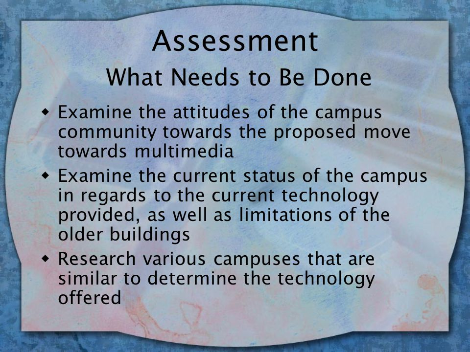 Assessment What Needs to Be Done w Evaluate the campus community's ability to utilize multimedia w Assess the committees' proposed programs and recommendations in regards to the potential for student learning and development