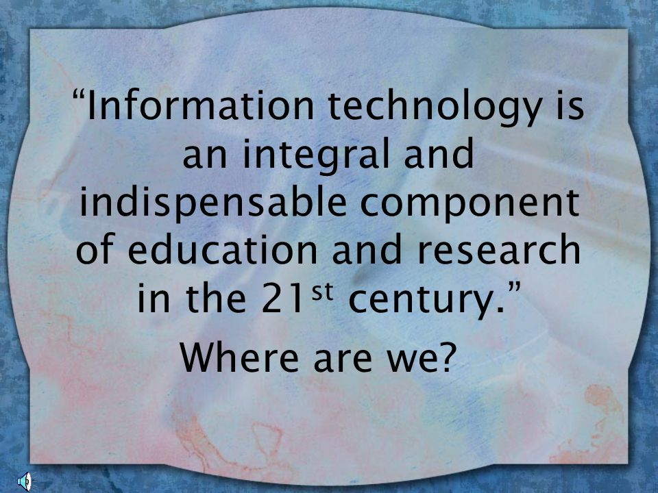 Information technology is an integral and indispensable component of education and research in the 21 st century. Where are we?