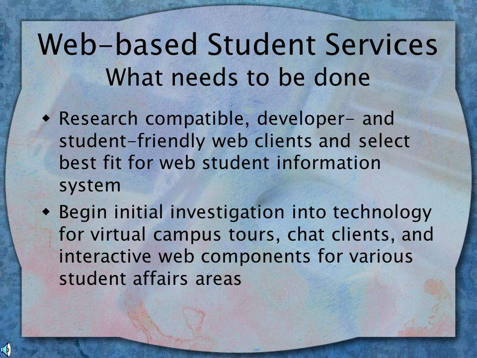 Web-based Student Services Why it's an issue w Students are demanding easy, real time access to their information w Immediacy is strong theme with our students w Interest in Virtual Campus w Budget