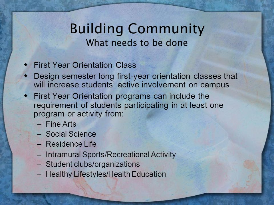 Building Community What needs to be done Admissions & Orientation w Engage active involvement from members of campus clubs/organizations during the entire Week of Welcome for new students; representatives from each campus club/organization present at Week of Welcome activities and events w Foster Involvement Early w Conclude Week of Welcome activities with a Campus Clubs & Organizations fair