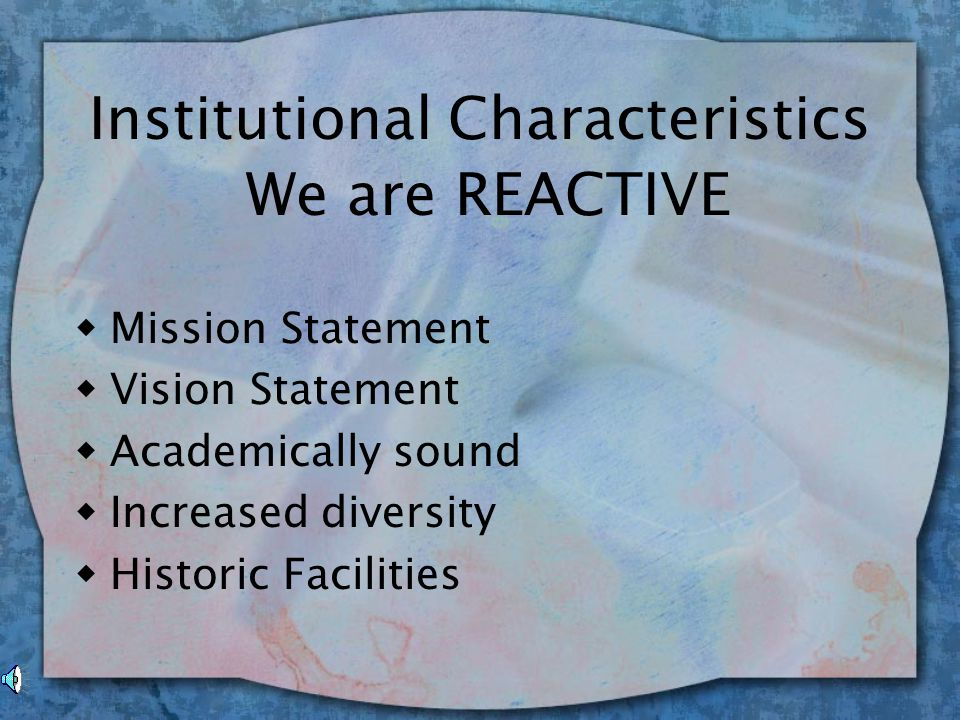 Institutional Characteristics w Mission Statement w Vision Statement w Academically sound w Increased diversity w Historic Facilities We are REACTIVE