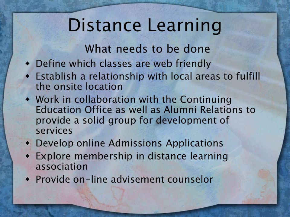 Distance Learning Why it's an issue w As students knowledge of technology increases so should that of the campus community w Creates a broader base class schedule and arrangement w Definite enhancer of the institution, its mission and its service to students