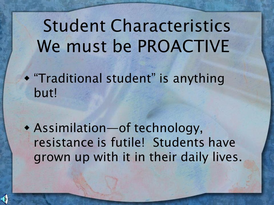 Faculty/Staff Characteristics w Collaborative environment—Academia versus Student Affairs w Accommodation of technology—faculty and staff did not grow up with it w Traditional Programming w Technology has neither been embraced nor rejected w We are REACTIVE; we simply are not keeping up with our students