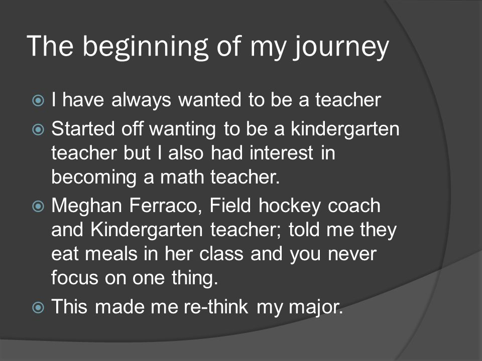 The beginning of my journey  I have always wanted to be a teacher  Started off wanting to be a kindergarten teacher but I also had interest in becoming a math teacher.