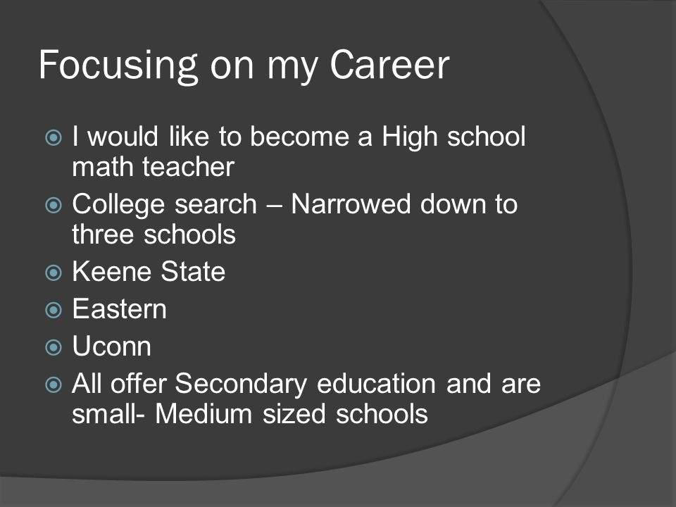 Focusing on my Career  I would like to become a High school math teacher  College search – Narrowed down to three schools  Keene State  Eastern  Uconn  All offer Secondary education and are small- Medium sized schools