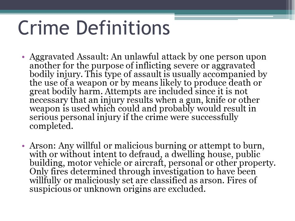 Crime Definitions Aggravated Assault: An unlawful attack by one person upon another for the purpose of inflicting severe or aggravated bodily injury.