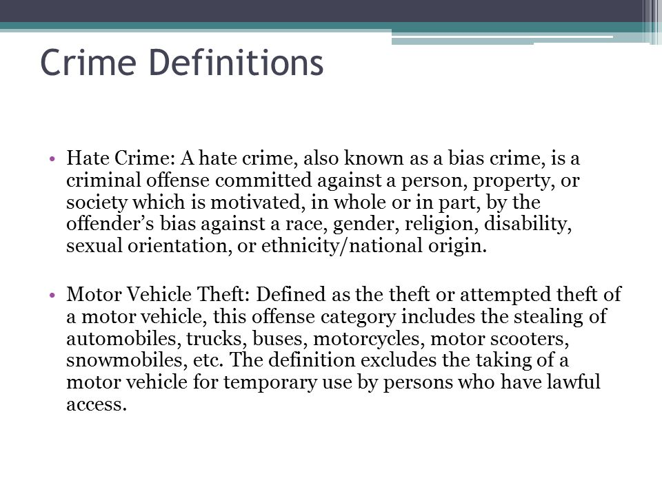 Crime Definitions Hate Crime: A hate crime, also known as a bias crime, is a criminal offense committed against a person, property, or society which is motivated, in whole or in part, by the offender's bias against a race, gender, religion, disability, sexual orientation, or ethnicity/national origin.