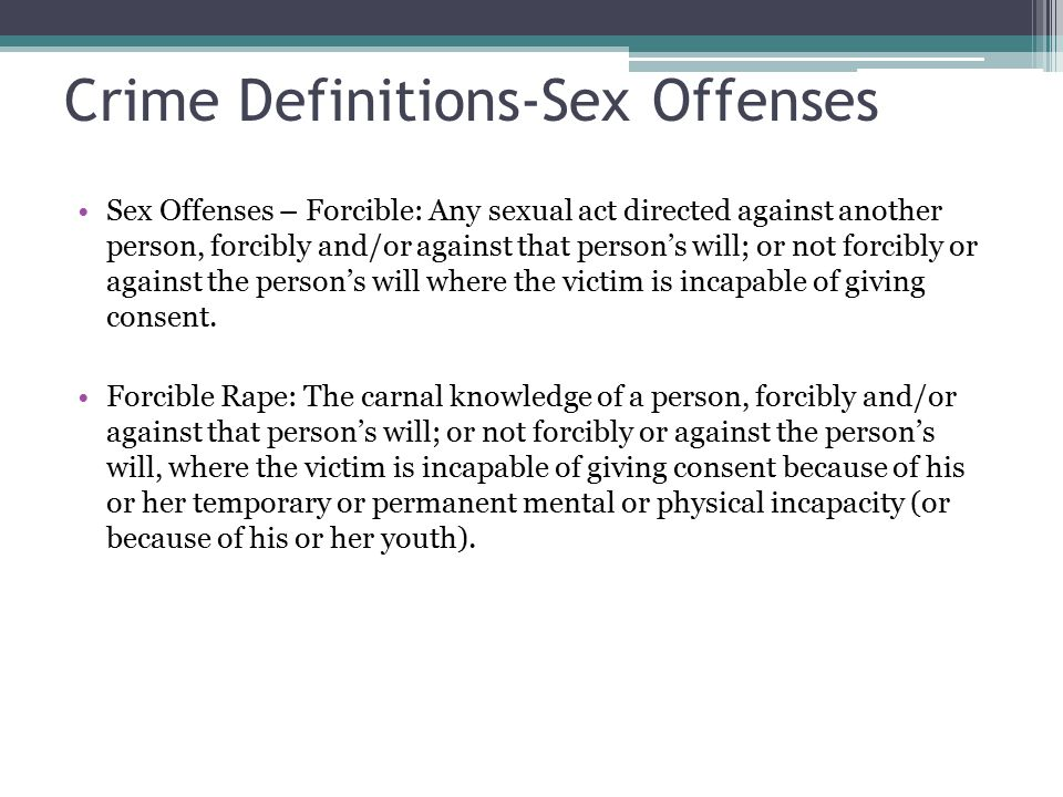 Crime Definitions-Sex Offenses Sex Offenses – Forcible: Any sexual act directed against another person, forcibly and/or against that person's will; or not forcibly or against the person's will where the victim is incapable of giving consent.