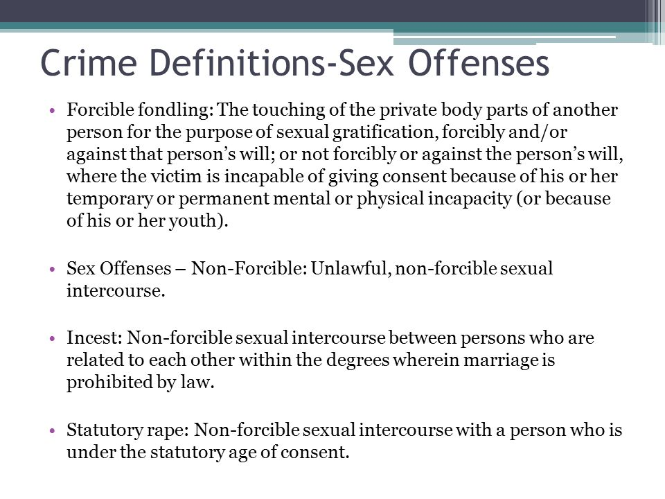 Crime Definitions-Sex Offenses Forcible fondling: The touching of the private body parts of another person for the purpose of sexual gratification, forcibly and/or against that person's will; or not forcibly or against the person's will, where the victim is incapable of giving consent because of his or her temporary or permanent mental or physical incapacity (or because of his or her youth).