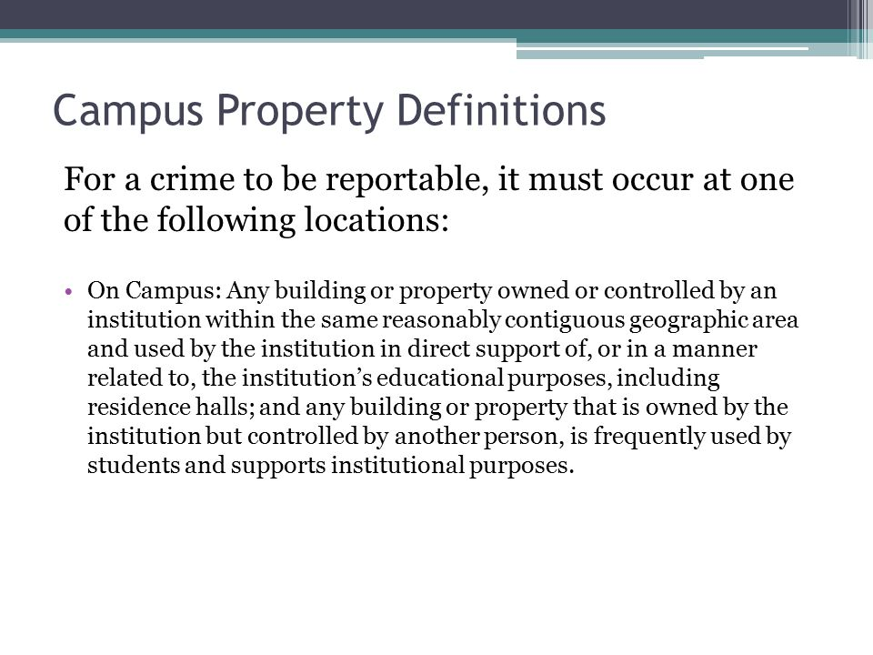 Campus Property Definitions For a crime to be reportable, it must occur at one of the following locations: On Campus: Any building or property owned or controlled by an institution within the same reasonably contiguous geographic area and used by the institution in direct support of, or in a manner related to, the institution's educational purposes, including residence halls; and any building or property that is owned by the institution but controlled by another person, is frequently used by students and supports institutional purposes.