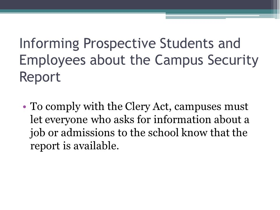Informing Prospective Students and Employees about the Campus Security Report To comply with the Clery Act, campuses must let everyone who asks for information about a job or admissions to the school know that the report is available.
