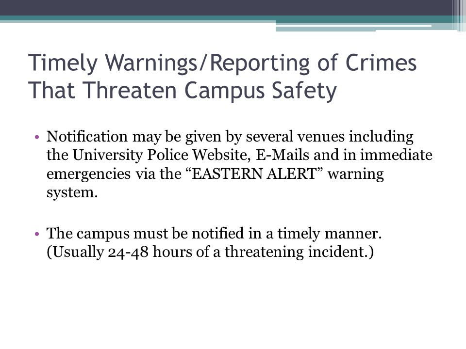 Timely Warnings/Reporting of Crimes That Threaten Campus Safety Notification may be given by several venues including the University Police Website, E-Mails and in immediate emergencies via the EASTERN ALERT warning system.