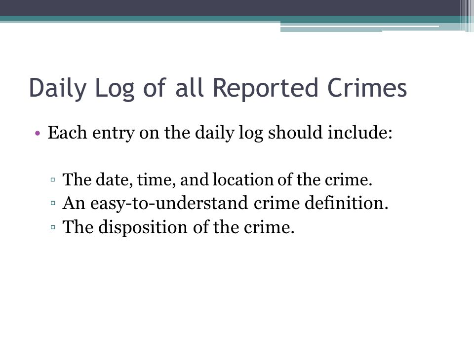 Daily Log of all Reported Crimes Each entry on the daily log should include: ▫The date, time, and location of the crime.