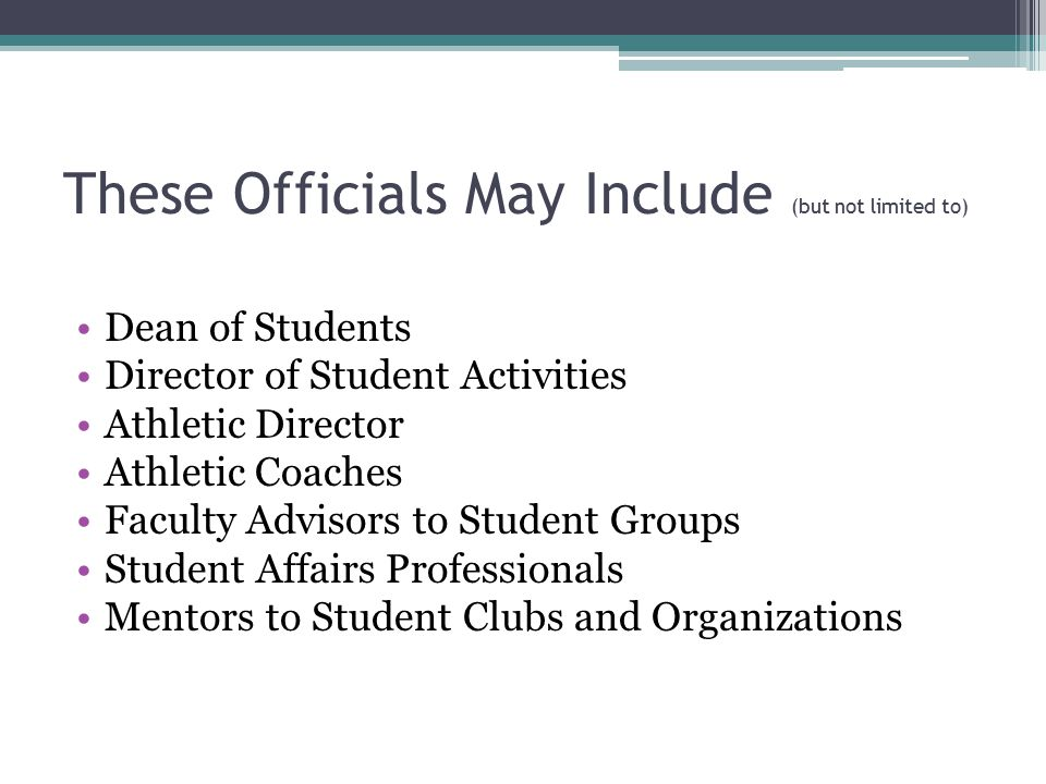 These Officials May Include (but not limited to) Dean of Students Director of Student Activities Athletic Director Athletic Coaches Faculty Advisors to Student Groups Student Affairs Professionals Mentors to Student Clubs and Organizations