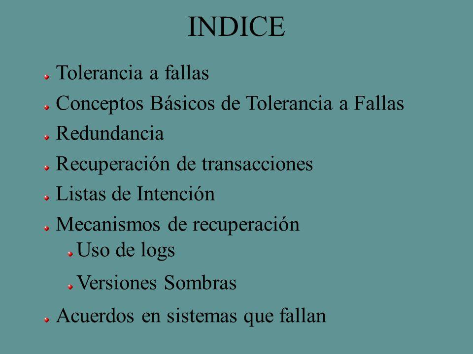 INDICE Tolerancia a fallas Conceptos Básicos de Tolerancia a Fallas Redundancia Recuperación de transacciones Listas de Intención Mecanismos de recuperación Uso de logs Versiones Sombras Acuerdos en sistemas que fallan