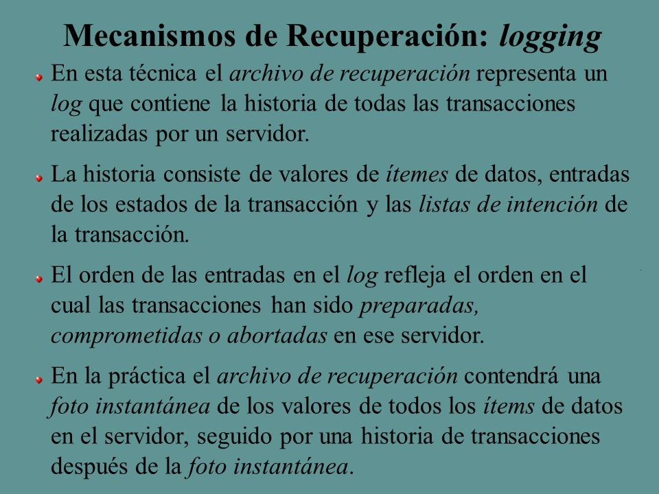 Mecanismos de Recuperación: logging En esta técnica el archivo de recuperación representa un log que contiene la historia de todas las transacciones realizadas por un servidor.