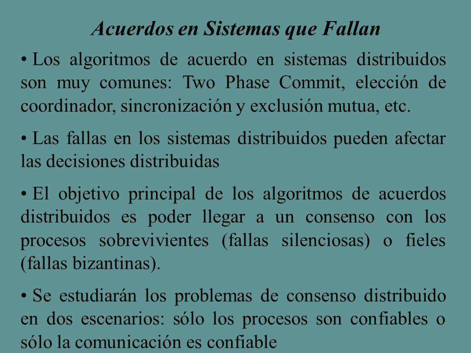 Acuerdos en Sistemas que Fallan Los algoritmos de acuerdo en sistemas distribuidos son muy comunes: Two Phase Commit, elección de coordinador, sincronización y exclusión mutua, etc.