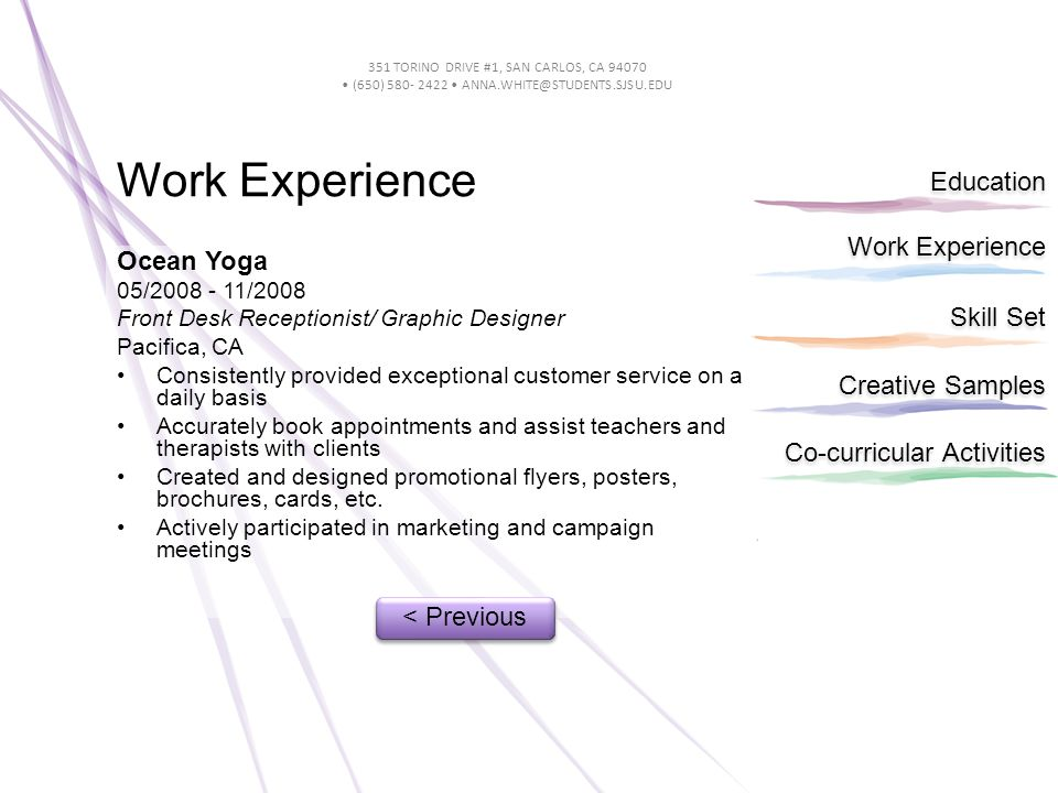 Work Experience Education Skill Set Creative Samples Co-curricular Activities 351 TORINO DRIVE #1, SAN CARLOS, CA 94070 (650) 580- 2422 ANNA.WHITE@STUDENTS.SJSU.EDU Work Experience Ocean Yoga 05/2008 - 11/2008 Front Desk Receptionist/ Graphic Designer Pacifica, CA Consistently provided exceptional customer service on a daily basis Accurately book appointments and assist teachers and therapists with clients Created and designed promotional flyers, posters, brochures, cards, etc.