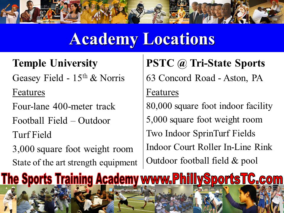 Academy Locations Temple University Geasey Field - 15 th & Norris Features Four-lane 400-meter track Football Field – Outdoor Turf Field 3,000 square foot weight room State of the art strength equipment PSTC @ Tri-State Sports 63 Concord Road - Aston, PA Features 80,000 square foot indoor facility 5,000 square foot weight room Two Indoor SprinTurf Fields Indoor Court Roller In-Line Rink Outdoor football field & pool