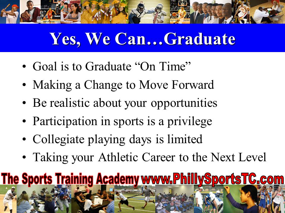 Yes, We Can…Graduate Goal is to Graduate On Time Making a Change to Move Forward Be realistic about your opportunities Participation in sports is a privilege Collegiate playing days is limited Taking your Athletic Career to the Next Level