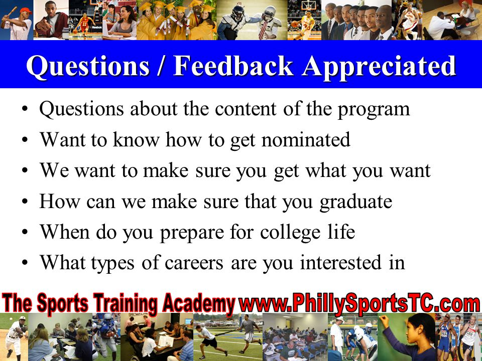 Questions / Feedback Appreciated Questions about the content of the program Want to know how to get nominated We want to make sure you get what you want How can we make sure that you graduate When do you prepare for college life What types of careers are you interested in