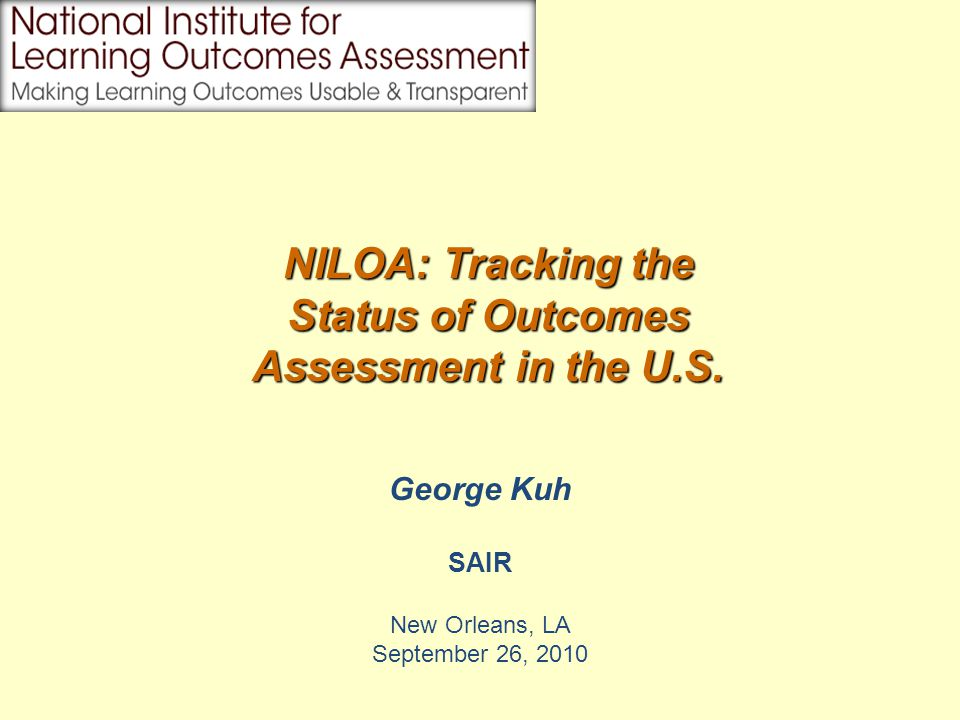 George Kuh SAIR New Orleans, LA September 26, 2010 NILOA: Tracking the Status of Outcomes Assessment in the U.S.