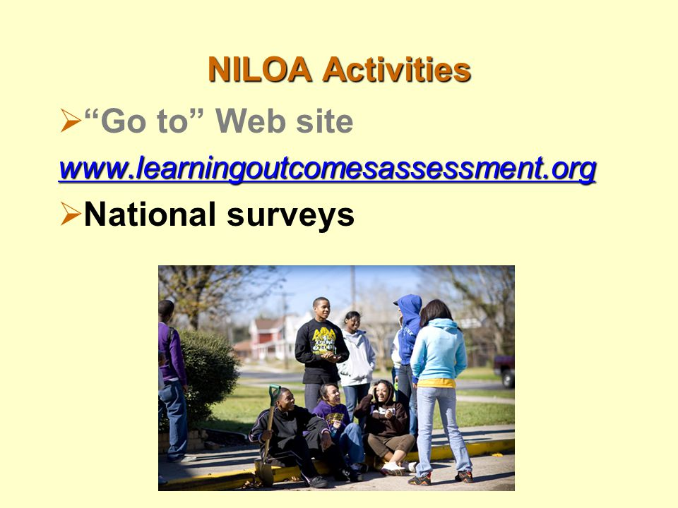 NILOA Activities  Go to Web site www.learningoutcomesassessment.org  National surveys
