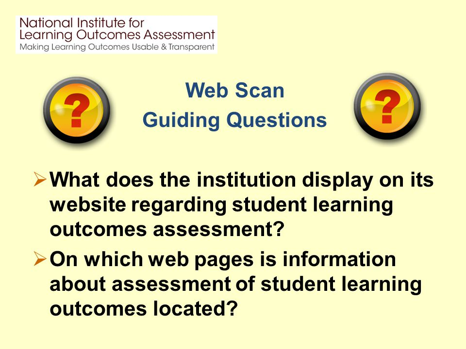 Web Scan Guiding Questions  What does the institution display on its website regarding student learning outcomes assessment.