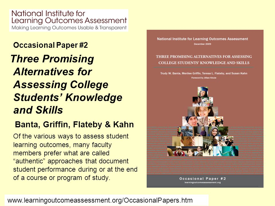 Occasional Paper #2 Three Promising Alternatives for Assessing College Students' Knowledge and Skills Banta, Griffin, Flateby & Kahn Of the various ways to assess student learning outcomes, many faculty members prefer what are called authentic approaches that document student performance during or at the end of a course or program of study.