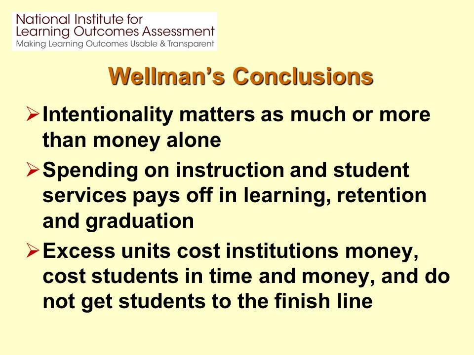Wellman's Conclusions  Intentionality matters as much or more than money alone  Spending on instruction and student services pays off in learning, retention and graduation  Excess units cost institutions money, cost students in time and money, and do not get students to the finish line