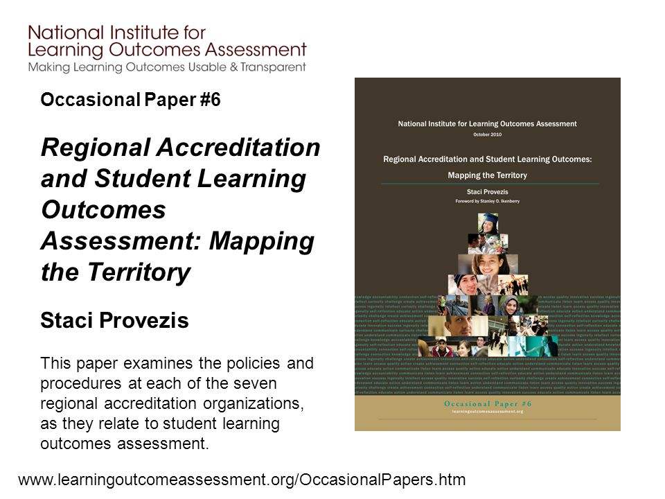 Occasional Paper #6 www.learningoutcomeassessment.org/OccasionalPapers.htm Regional Accreditation and Student Learning Outcomes Assessment: Mapping the Territory Staci Provezis This paper examines the policies and procedures at each of the seven regional accreditation organizations, as they relate to student learning outcomes assessment.