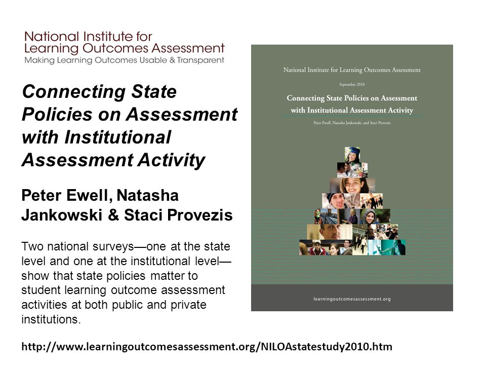 Connecting State Policies on Assessment with Institutional Assessment Activity Peter Ewell, Natasha Jankowski & Staci Provezis Two national surveys—one at the state level and one at the institutional level— show that state policies matter to student learning outcome assessment activities at both public and private institutions.