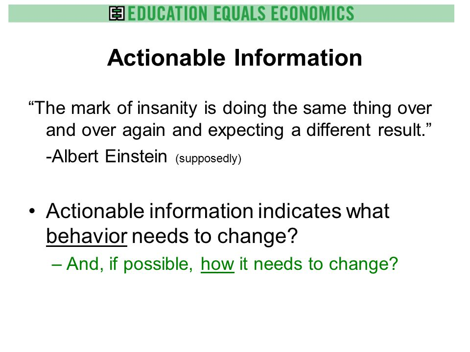 Actionable Information The mark of insanity is doing the same thing over and over again and expecting a different result. -Albert Einstein (supposedly) Actionable information indicates what behavior needs to change.