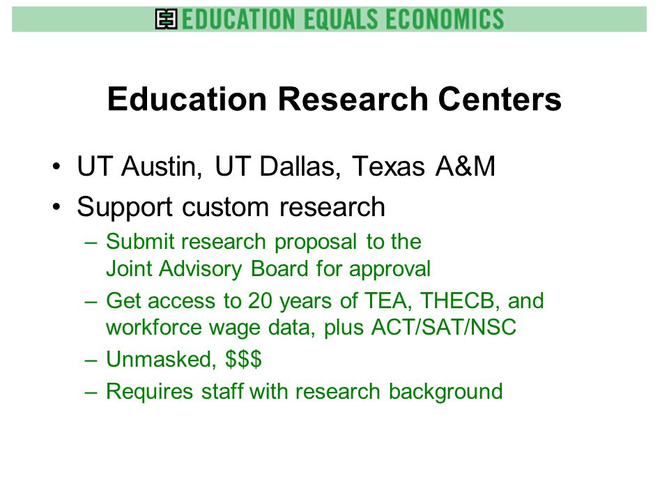 Education Research Centers UT Austin, UT Dallas, Texas A&M Support custom research –Submit research proposal to the Joint Advisory Board for approval –Get access to 20 years of TEA, THECB, and workforce wage data, plus ACT/SAT/NSC –Unmasked, $$$ –Requires staff with research background