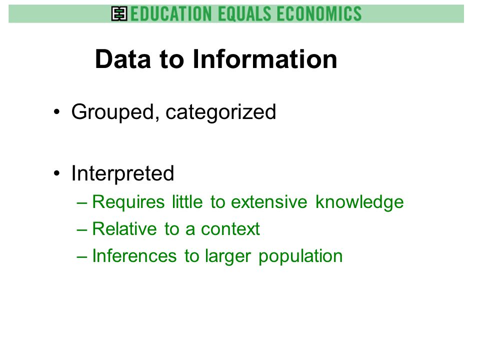 Data to Information Grouped, categorized Interpreted –Requires little to extensive knowledge –Relative to a context –Inferences to larger population