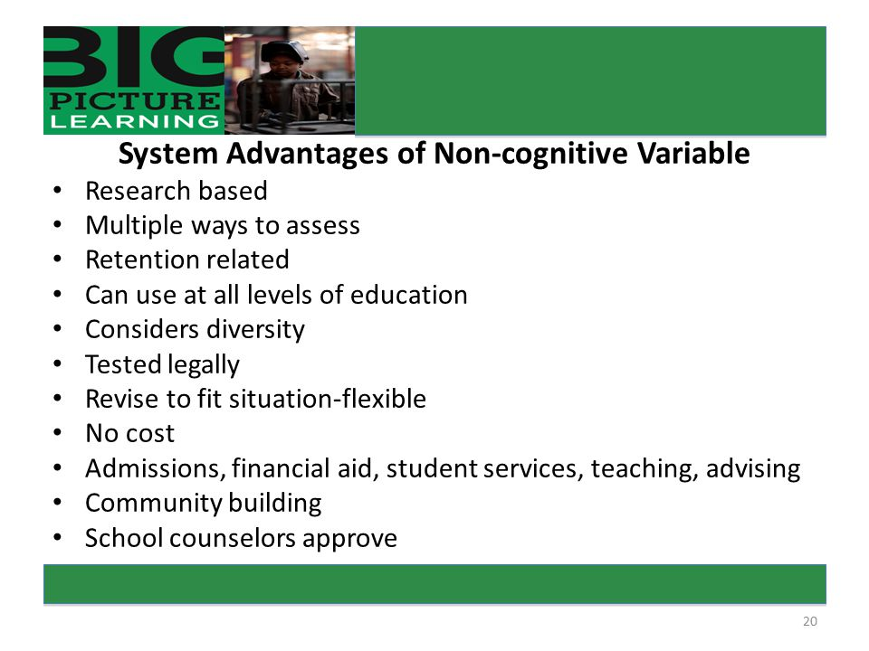 20 System Advantages of Non-cognitive Variable Research based Multiple ways to assess Retention related Can use at all levels of education Considers diversity Tested legally Revise to fit situation-flexible No cost Admissions, financial aid, student services, teaching, advising Community building School counselors approve
