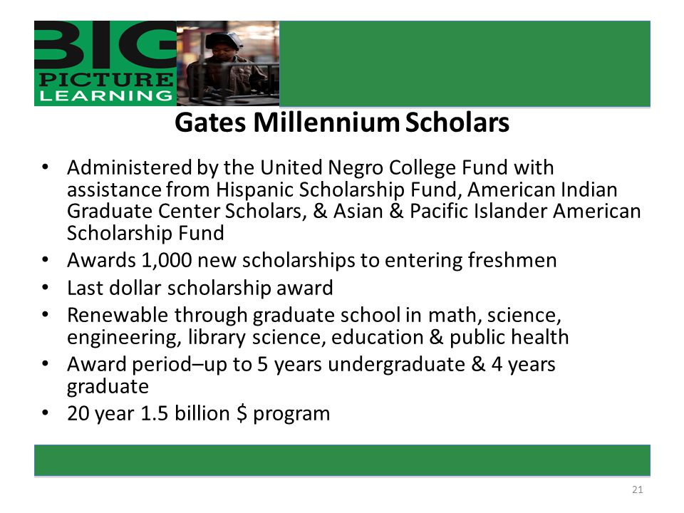 21 rs Gates Millennium Scholars Administered by the United Negro College Fund with assistance from Hispanic Scholarship Fund, American Indian Graduate Center Scholars, & Asian & Pacific Islander American Scholarship Fund Awards 1,000 new scholarships to entering freshmen Last dollar scholarship award Renewable through graduate school in math, science, engineering, library science, education & public health Award period–up to 5 years undergraduate & 4 years graduate 20 year 1.5 billion $ program