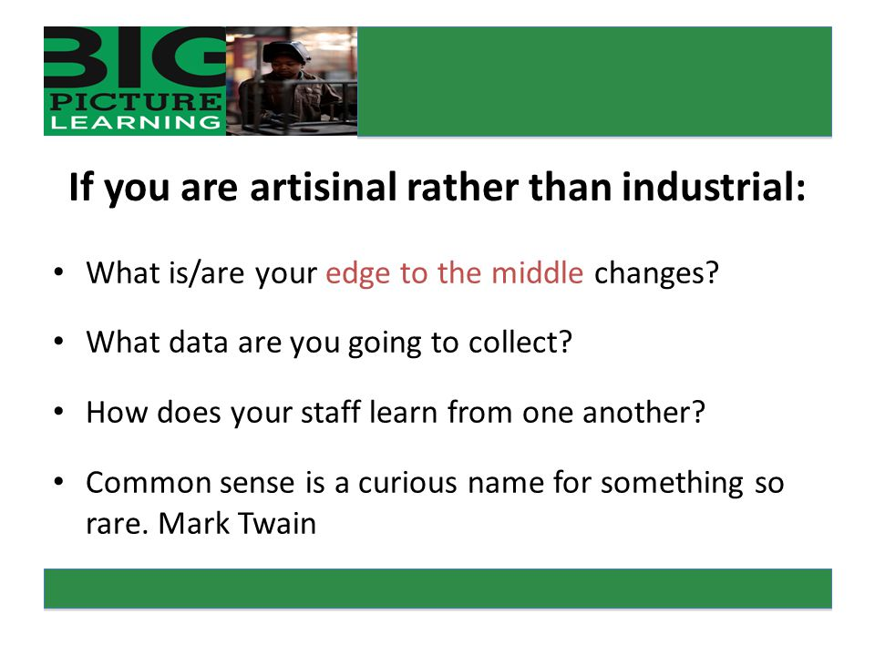 If you are artisinal rather than industrial: What is/are your edge to the middle changes.